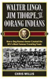 Walter Lingo, Jim Thorpe, and the Oorang Indians: How a Dog Kennel Owner Created the NFL's Most Famous Traveling Team