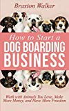 How to Start a Dog Boarding Business: Work with Animals You Love, Make More Money, and Have More Freedom