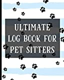 Ultimate Log Book For Pet Sitters: Essential Notebook for Pet Sitting - Keep Client Information, Responsibilities, Pet Care Profiles & Routines All in One Organized Book
