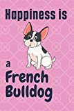 Happiness is a French Bulldog: For French Bulldog Dog Fans
