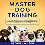 Master Dog Training: The Complete Guide to Positive Dog Training from Beginner to Master Level: Includes Perfect Dog in 7 Days, Potty Training and Dog Tricks